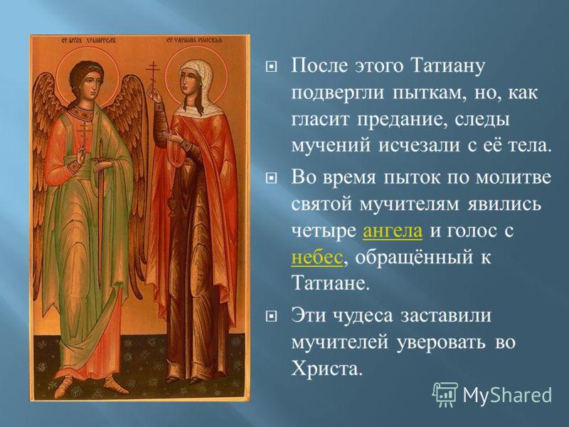 После этого Татиану подвергли пыткам, но, как гласит предание, следы мучений исчезали с её тела. Во время пыток по молитве святой мучителям явились четыре ангела и голос с небес, обращённый к Татиане. ангела небес Эти чудеса заставили мучителей уверо
