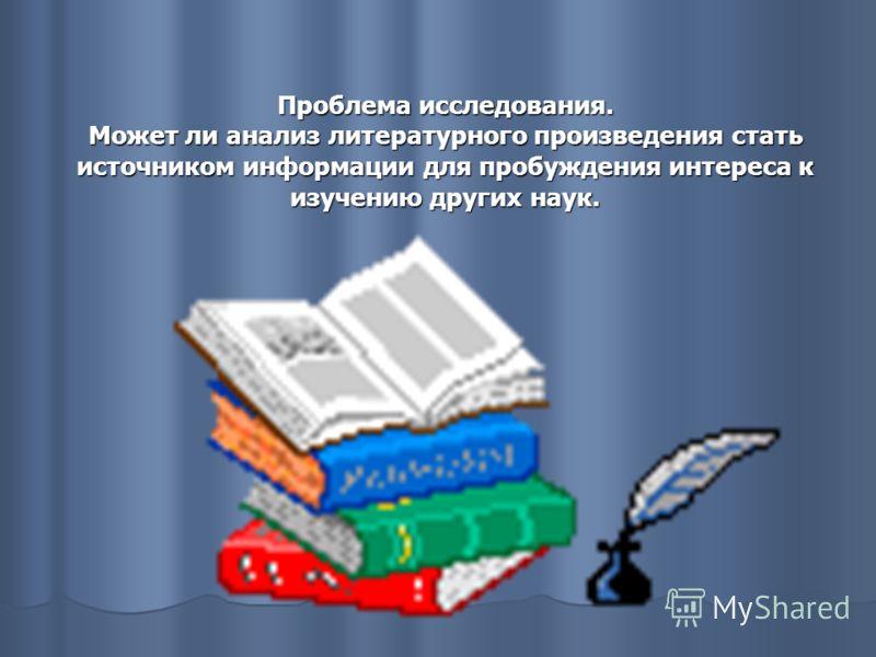 Проблема исследования. Может ли анализ литературного произведения стать источником информации для пробуждения интереса к изучению других наук.