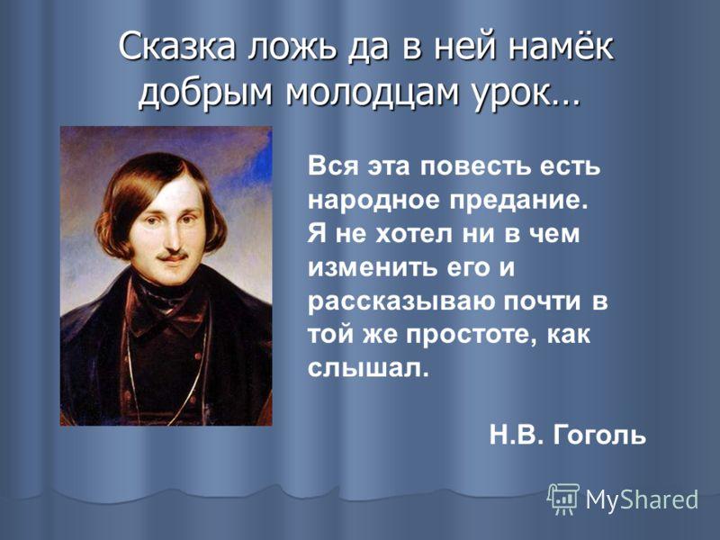 Сказка ложь да в ней намёк добрым молодцам урок… Сказка ложь да в ней намёк добрым молодцам урок… Вся эта повесть есть народное предание. Я не хотел ни в чем изменить его и рассказываю почти в той же простоте, как слышал. Н.В. Гоголь