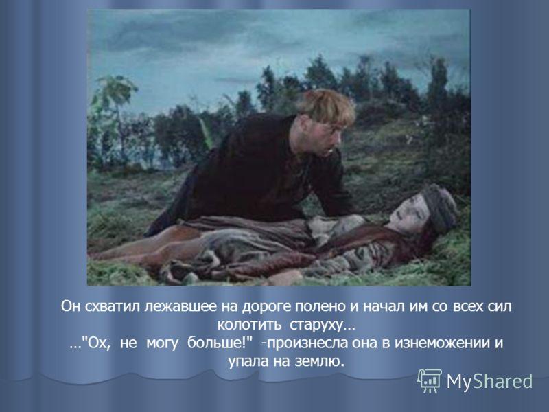Он схватил лежавшее на дороге полено и начал им со всех сил колотить старуху… …Ох, не могу больше! -произнесла она в изнеможении и упала на землю.