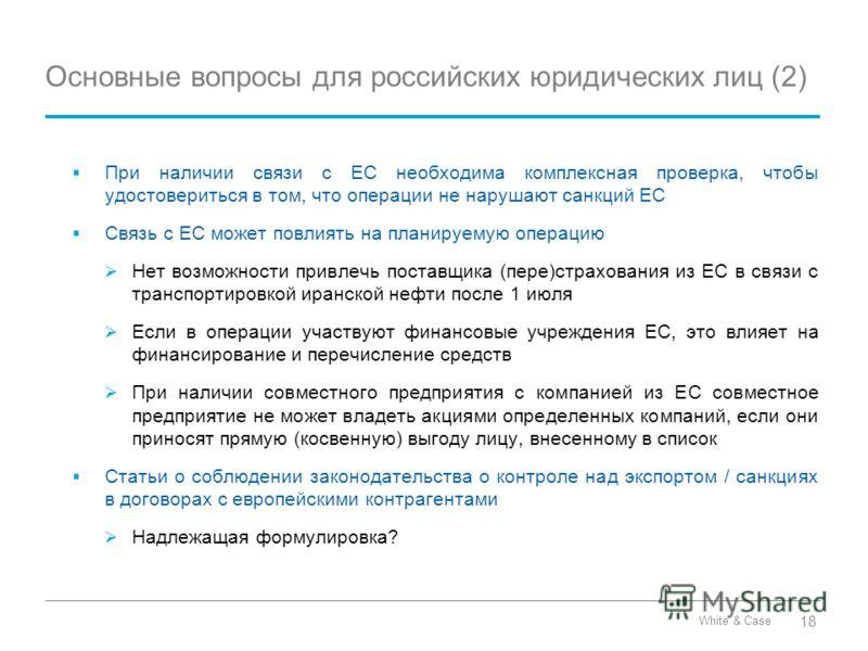 White & Case Основные вопросы для российских юридических лиц (2) При наличии связи с ЕС необходима комплексная проверка, чтобы удостовериться в том, что операции не нарушают санкций ЕС Связь с ЕС может повлиять на планируемую операцию Нет возможности