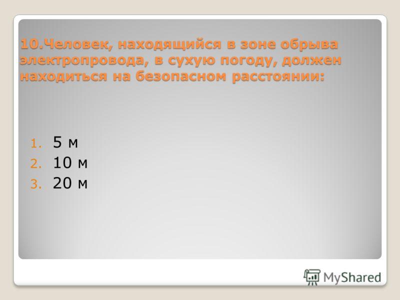 10.Человек, находящийся в зоне обрыва электропровода, в сухую погоду, должен находиться на безопасном расстоянии: 1. 5 м 2. 10 м 3. 20 м