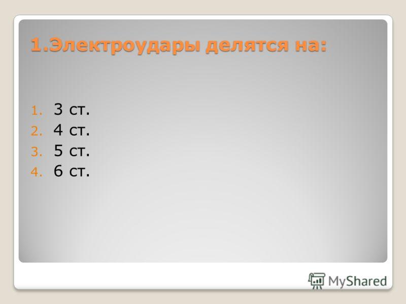 1.Электроудары делятся на: 1. 3 ст. 2. 4 ст. 3. 5 ст. 4. 6 ст.