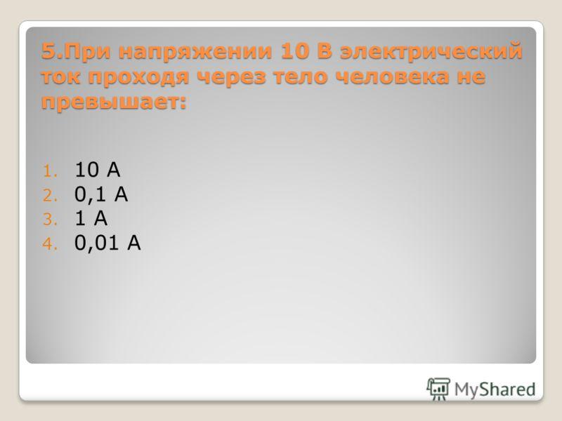 5.При напряжении 10 В электрический ток проходя через тело человека не превышает: 1. 10 А 2. 0,1 А 3. 1 А 4. 0,01 А