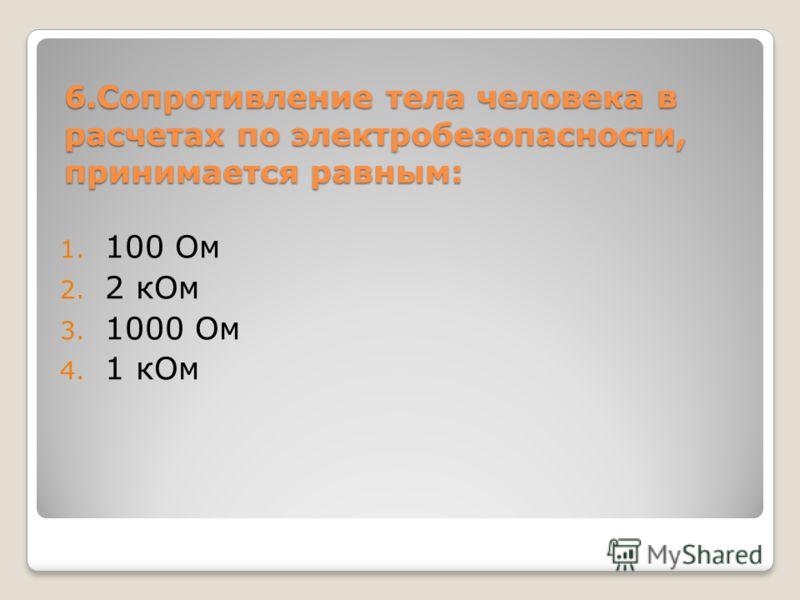 6.Сопротивление тела человека в расчетах по электробезопасности, принимается равным: 1. 100 Ом 2. 2 кОм 3. 1000 Ом 4. 1 кОм