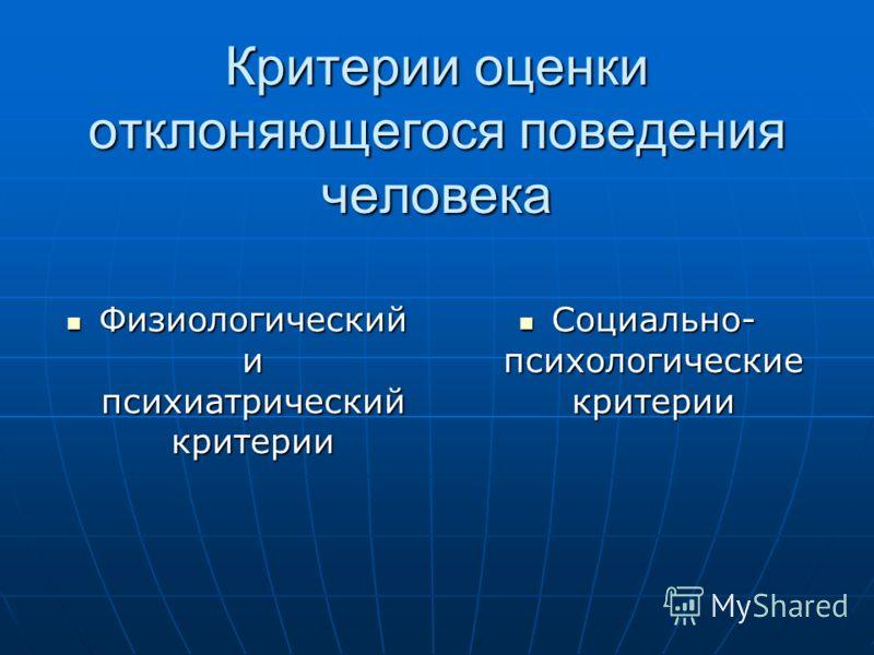Критерии оценки отклоняющегося поведения человека Физиологический и психиатрический критерии Физиологический и психиатрический критерии Социально- психологические критерии Социально- психологические критерии