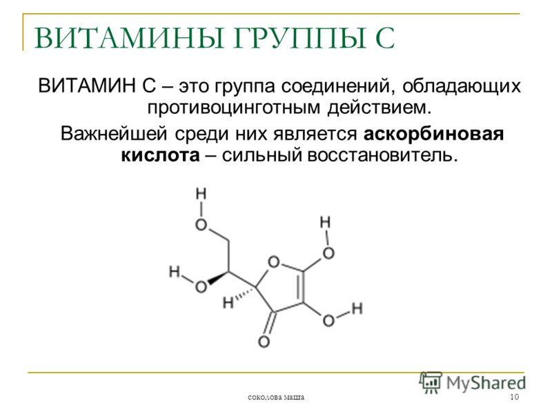 соколова маша 10 ВИТАМИН С – это группа соединений, обладающих противоцинготным действием. Важнейшей среди них является аскорбиновая кислота – сильный восстановитель. ВИТАМИНЫ ГРУППЫ С