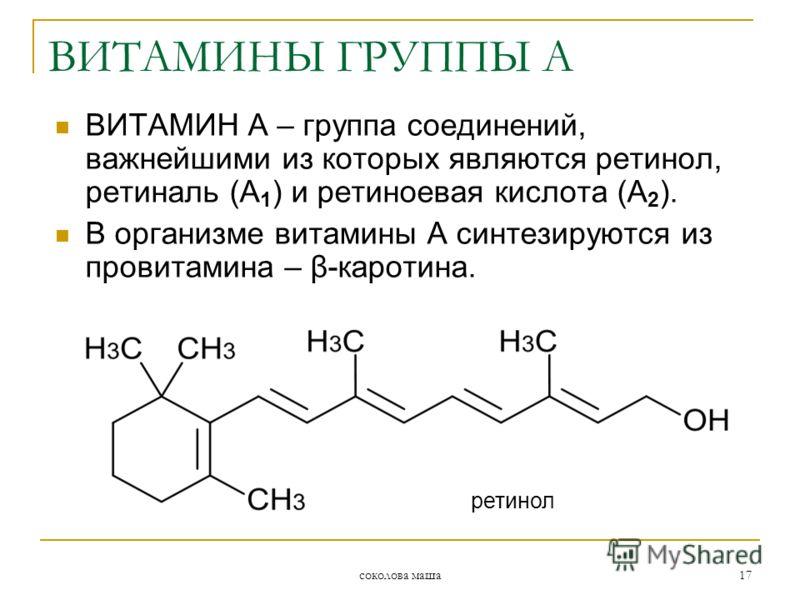 соколова маша 17 ВИТАМИН А – группа соединений, важнейшими из которых являются ретинол, ретиналь (А 1 ) и ретиноевая кислота (А 2 ). В организме витамины А синтезируются из провитамина – β-каротина. ретинол ВИТАМИНЫ ГРУППЫ А