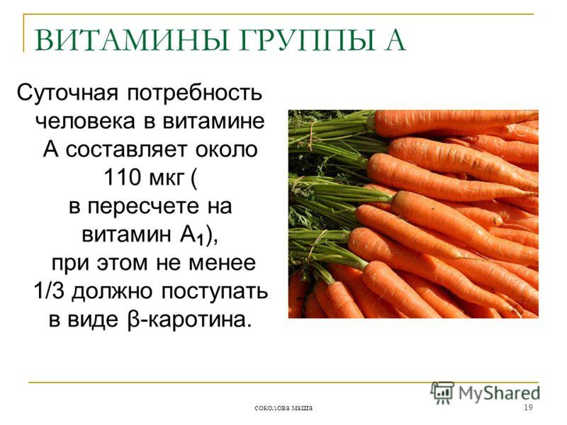 соколова маша 19 Суточная потребность человека в витамине А составляет около 110 мкг ( в пересчете на витамин А 1 ), при этом не менее 1/3 должно поступать в виде β-каротина. ВИТАМИНЫ ГРУППЫ А