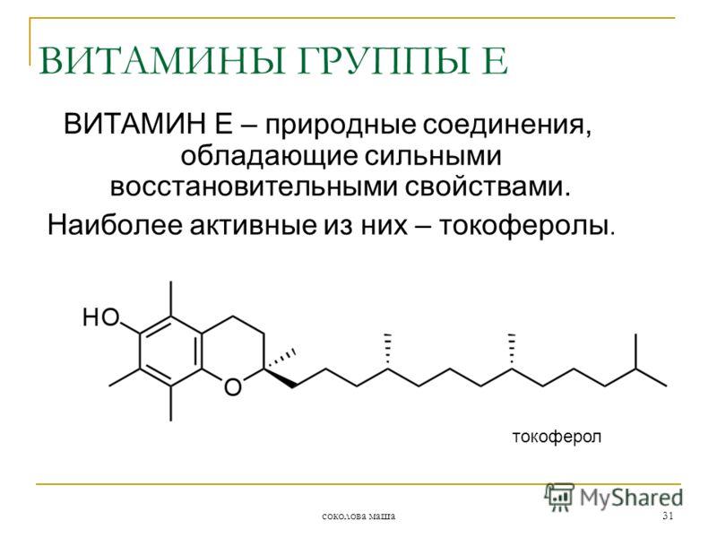 соколова маша 31 ВИТАМИН Е – природные соединения, обладающие сильными восстановительными свойствами. Наиболее активные из них – токоферолы. токоферол ВИТАМИНЫ ГРУППЫ Е