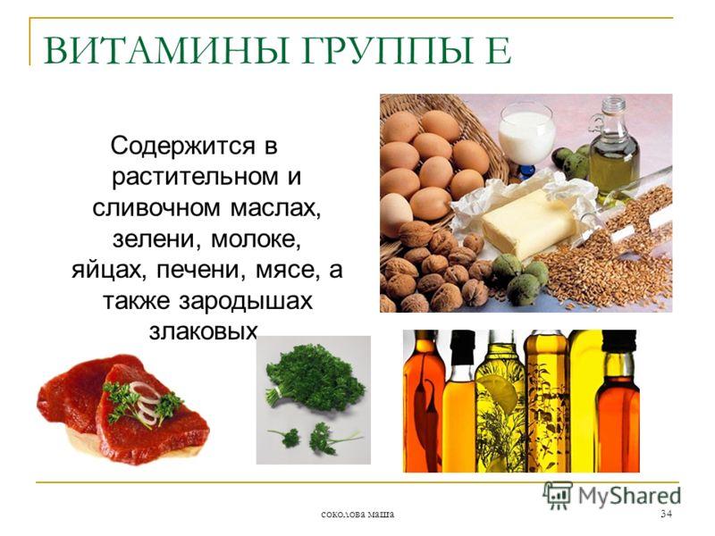 соколова маша 34 ВИТАМИНЫ ГРУППЫ Е Содержится в растительном и сливочном маслах, зелени, молоке, яйцах, печени, мясе, а также зародышах злаковых.