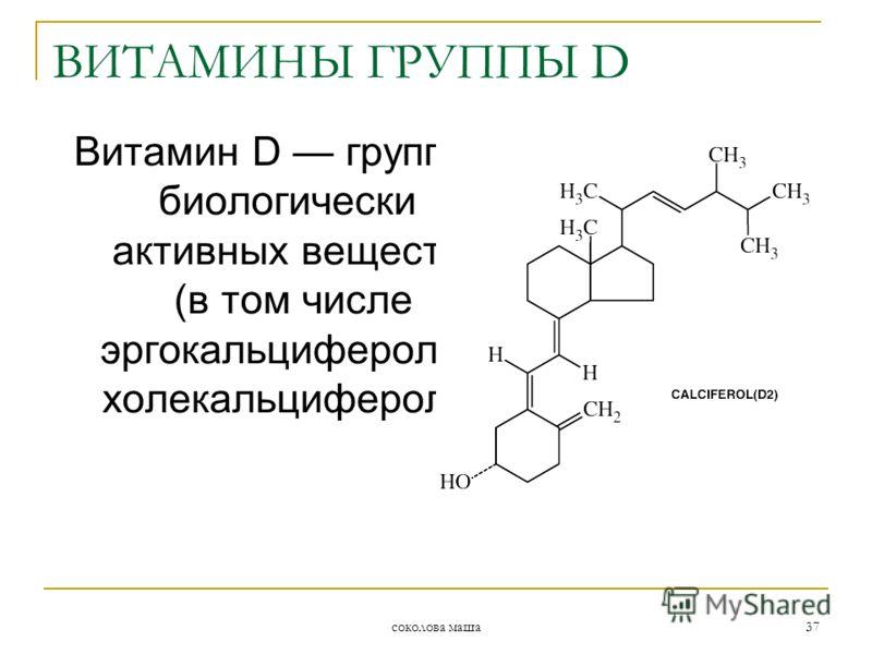 соколова маша 37 Витамин D группа биологически активных веществ (в том числе эргокальциферол и холекальциферол). ВИТАМИНЫ ГРУППЫ D
