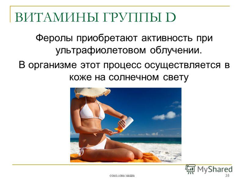 соколова маша 38 Феролы приобретают активность при ультрафиолетовом облучении. В организме этот процесс осуществляется в коже на солнечном свету ВИТАМИНЫ ГРУППЫ D