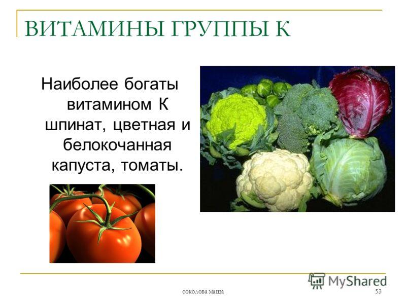 соколова маша 53 ВИТАМИНЫ ГРУППЫ К Наиболее богаты витамином К шпинат, цветная и белокочанная капуста, томаты.