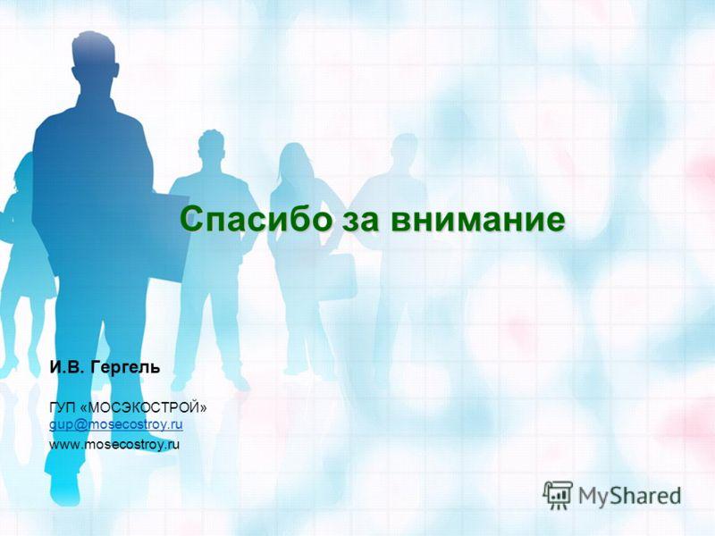 Спасибо за внимание И.В. Гергель ГУП «МОСЭКОСТРОЙ» gup@mosecostroy.ru gup@mosecostroy.ru www.mosecostroy.ru