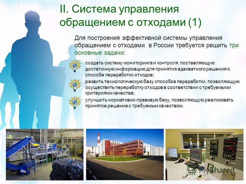 II. Система управления обращением с отходами (1) Для построения эффективной системы управления обращением с отходами в России требуется решить три основные задачи: создать систему мониторинга и контроля, поставляющую достаточную информацию для принят