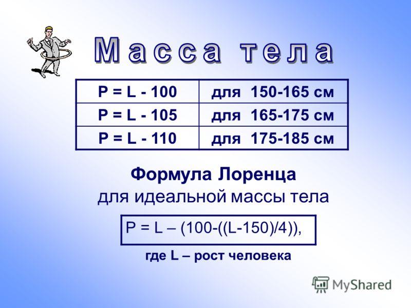 Р = L - 100для 150-165 см Р = L - 105для 165-175 см Р = L - 110для 175-185 см Формула Лоренца для идеальной массы тела Р = L – (100-((L-150)/4)), где L – рост человека