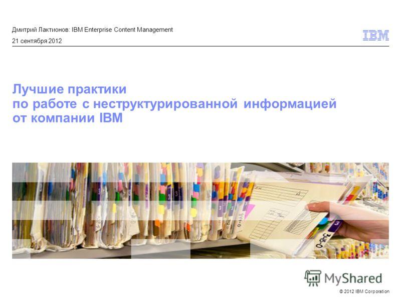 © 2012 IBM Corporation Лучшие практики по работе с неструктурированной информацией от компании IBM Дмитрий Лактионов: IBM Enterprise Content Management 21 сентября 2012