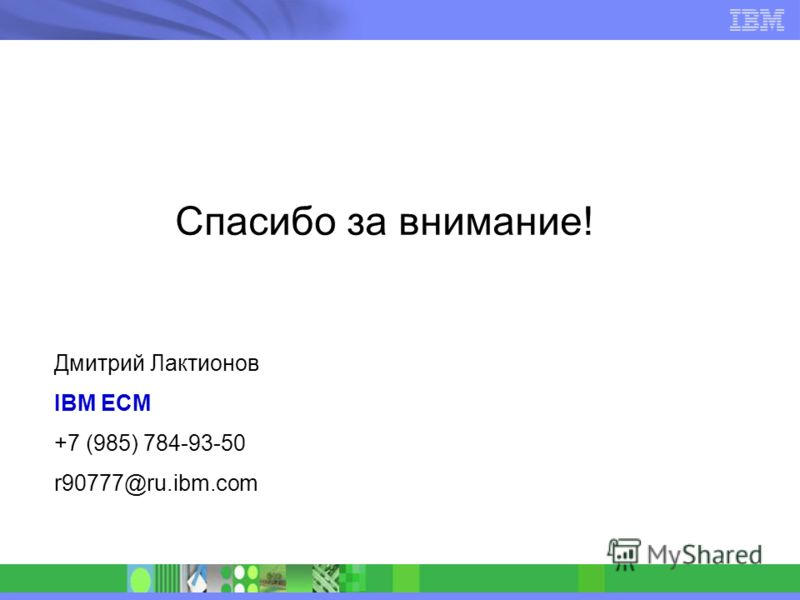 Спасибо за внимание! Дмитрий Лактионов IBM ECM +7 (985) 784-93-50 r90777@ru.ibm.com