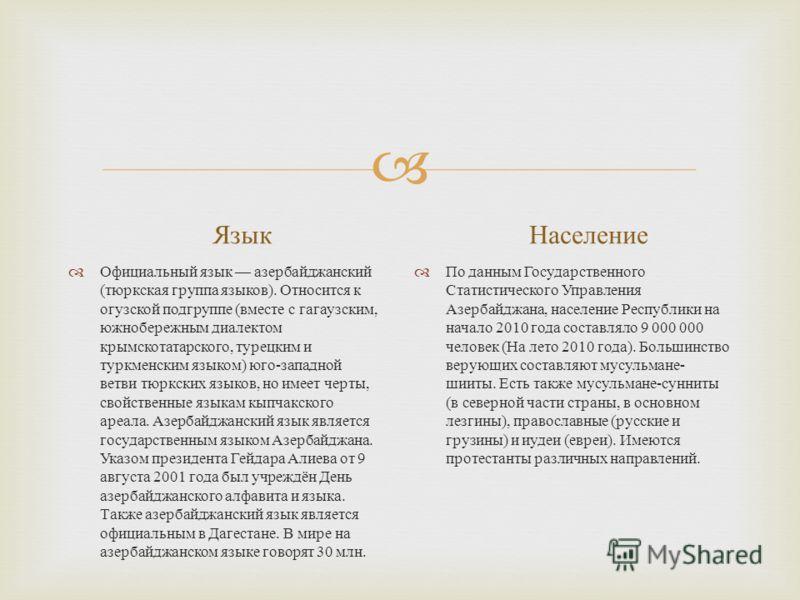 Язык Официальный язык азербайджанский ( тюркская группа языков ). Относится к огузской подгруппе ( вместе с гагаузским, южнобережным диалектом крымскотатарского, турецким и туркменским языком ) юго - западной ветви тюркских языков, но имеет черты, св
