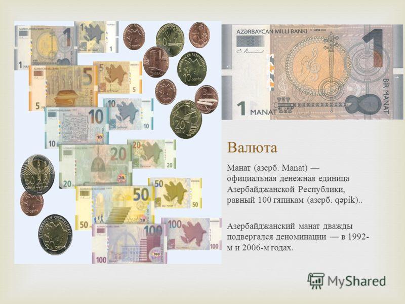 Валюта Манат ( азерб. Manat) официальная денежная единица Азербайджанской Республики, равный 100 гяпикам ( азерб. q ə pik).. Азербайджанский манат дважды подвергался деноминации в 1992- м и 2006- м годах.