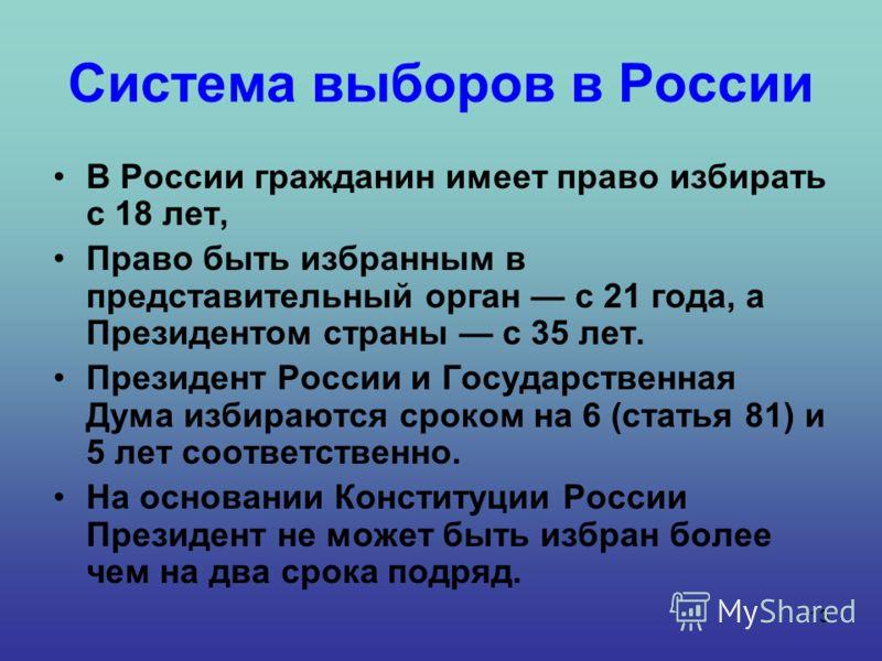 13 Система выборов в России В России гражданин имеет право избирать с 18 лет, Право быть избранным в представительный орган с 21 года, а Президентом страны с 35 лет. Президент России и Государственная Дума избираются сроком на 6 (статья 81) и 5 лет с