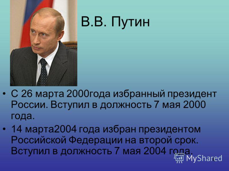 16 В.В. Путин С 26 марта 2000года избранный президент России. Вступил в должность 7 мая 2000 года. 14 марта2004 года избран президентом Российской Федерации на второй срок. Вступил в должность 7 мая 2004 года.
