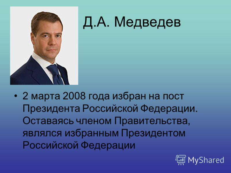 17 Д.А. Медведев 2 марта 2008 года избран на пост Президента Российской Федерации. Оставаясь членом Правительства, являлся избранным Президентом Российской Федерации