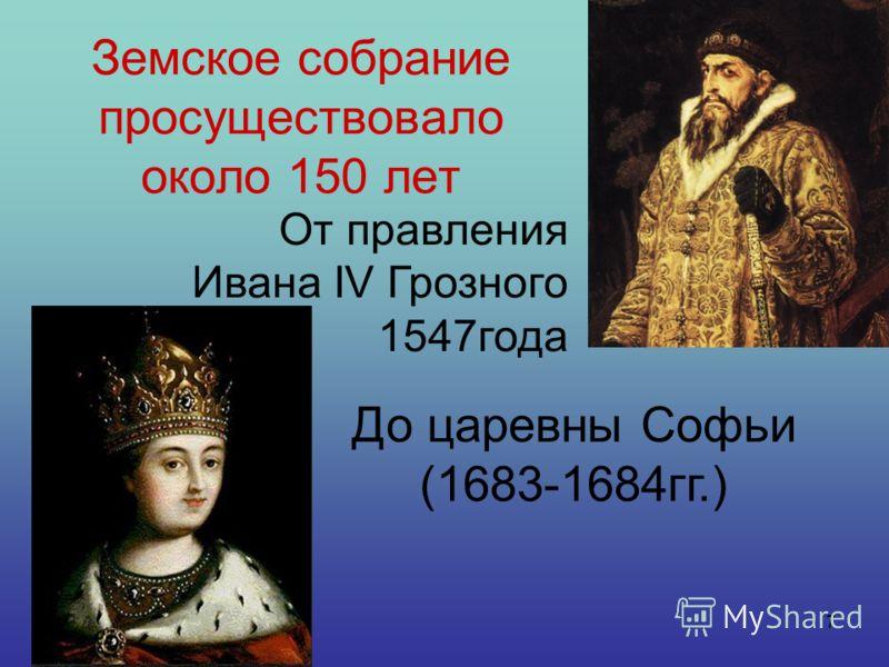 7 Земское собрание просуществовало около 150 лет От правления Ивана IV Грозного 1547года До царевны Софьи (1683-1684гг.)