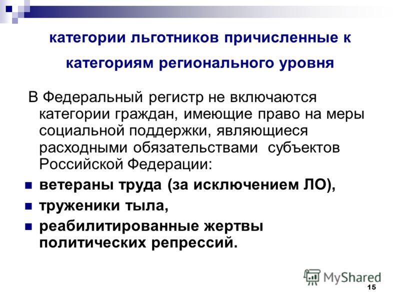 15 категории льготников причисленные к категориям регионального уровня В Федеральный регистр не включаются категории граждан, имеющие право на меры социальной поддержки, являющиеся расходными обязательствами субъектов Российской Федерации: ветераны т