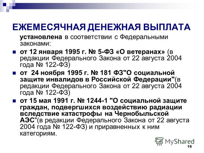 16 ЕЖЕМЕСЯЧНАЯ ДЕНЕЖНАЯ ВЫПЛАТА установлена в соответствии с Федеральными законами: от 12 января 1995 г. 5-ФЗ «О ветеранах» (в редакции Федерального Закона от 22 августа 2004 года 122-ФЗ) от 24 ноября 1995 г. 181 ФЗ
