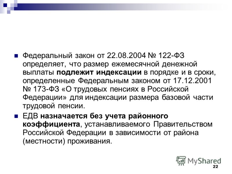 22 Федеральный закон от 22.08.2004 122-ФЗ определяет, что размер ежемесячной денежной выплаты подлежит индексации в порядке и в сроки, определенные Федеральным законом от 17.12.2001 173-ФЗ «О трудовых пенсиях в Российской Федерации» для индексации ра