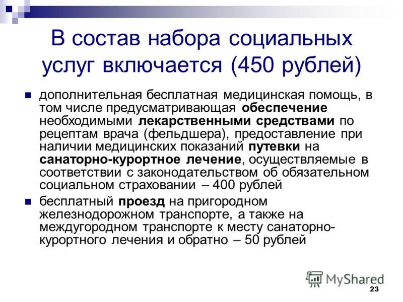 23 В состав набора социальных услуг включается (450 рублей) дополнительная бесплатная медицинская помощь, в том числе предусматривающая обеспечение необходимыми лекарственными средствами по рецептам врача (фельдшера), предоставление при наличии медиц