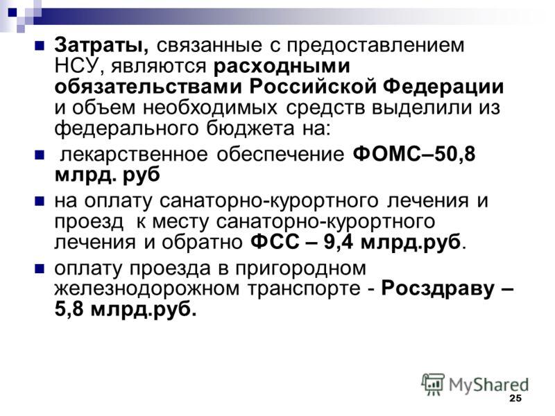 25 Затраты, связанные с предоставлением НСУ, являются расходными обязательствами Российской Федерации и объем необходимых средств выделили из федерального бюджета на: лекарственное обеспечение ФОМС–50,8 млрд. руб на оплату санаторно-курортного лечени