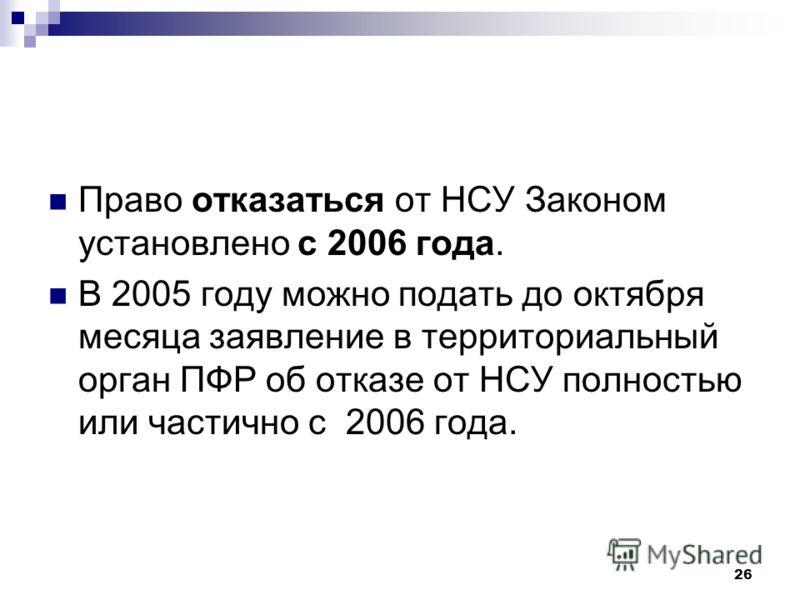 26 Право отказаться от НСУ Законом установлено с 2006 года. В 2005 году можно подать до октября месяца заявление в территориальный орган ПФР об отказе от НСУ полностью или частично с 2006 года.