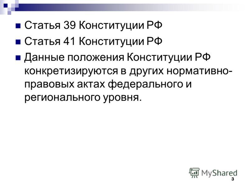 3 Статья 39 Конституции РФ Статья 41 Конституции РФ Данные положения Конституции РФ конкретизируются в других нормативно- правовых актах федерального и регионального уровня.
