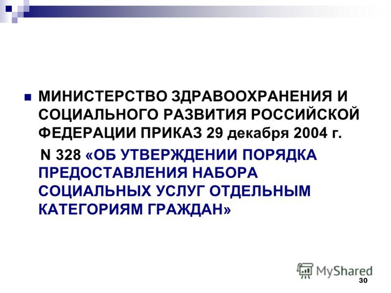 30 МИНИСТЕРСТВО ЗДРАВООХРАНЕНИЯ И СОЦИАЛЬНОГО РАЗВИТИЯ РОССИЙСКОЙ ФЕДЕРАЦИИ ПРИКАЗ 29 декабря 2004 г. N 328 «ОБ УТВЕРЖДЕНИИ ПОРЯДКА ПРЕДОСТАВЛЕНИЯ НАБОРА СОЦИАЛЬНЫХ УСЛУГ ОТДЕЛЬНЫМ КАТЕГОРИЯМ ГРАЖДАН»