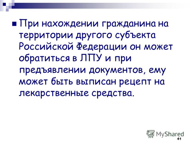 41 При нахождении гражданина на территории другого субъекта Российской Федерации он может обратиться в ЛПУ и при предъявлении документов, ему может быть выписан рецепт на лекарственные средства.