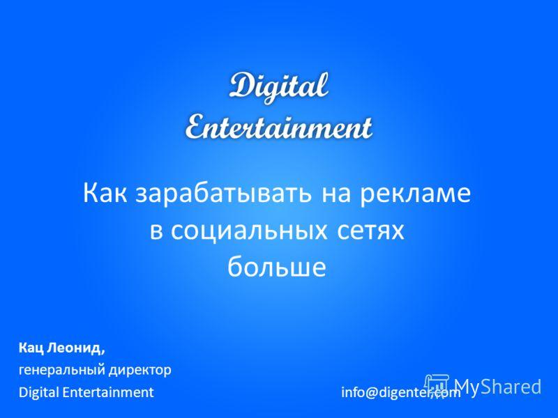 Как зарабатывать на рекламе в социальных сетях больше Кац Леонид, генеральный директор Digital Entertainment info@digenter.com