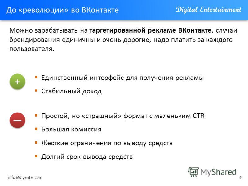 4 До «революции» во ВКонтакте Можно зарабатывать на таргетированной рекламе ВКонтакте, случаи брендирования единичны и очень дорогие, надо платить за каждого пользователя. Простой, но «страшный» формат с маленьким CTR Большая комиссия Жесткие огранич