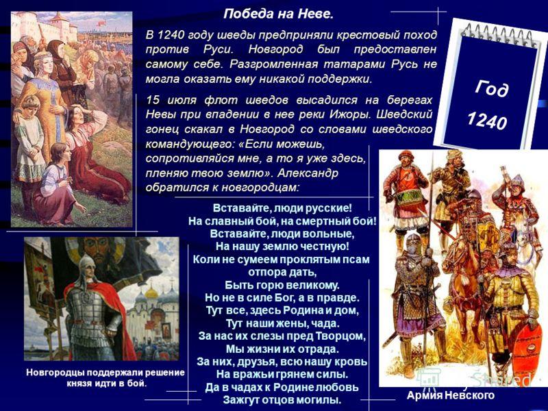 Год 1240 Победа на Неве. В 1240 году шведы предприняли крестовый поход против Руси. Новгород был предоставлен самому себе. Разгромленная татарами Русь не могла оказать ему никакой поддержки. 15 июля флот шведов высадился на берегах Невы при впадении