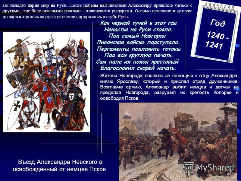 Год 1240 - 1241 Но недолго царил мир на Руси. После победы над шведами Александру пришлось биться с другими, еще боле опасными врагами – ливонскими рыцарями. Осенью немецкие и датские рыцари вторглись на русскую землю, прорвались в глубь Руси. Как че