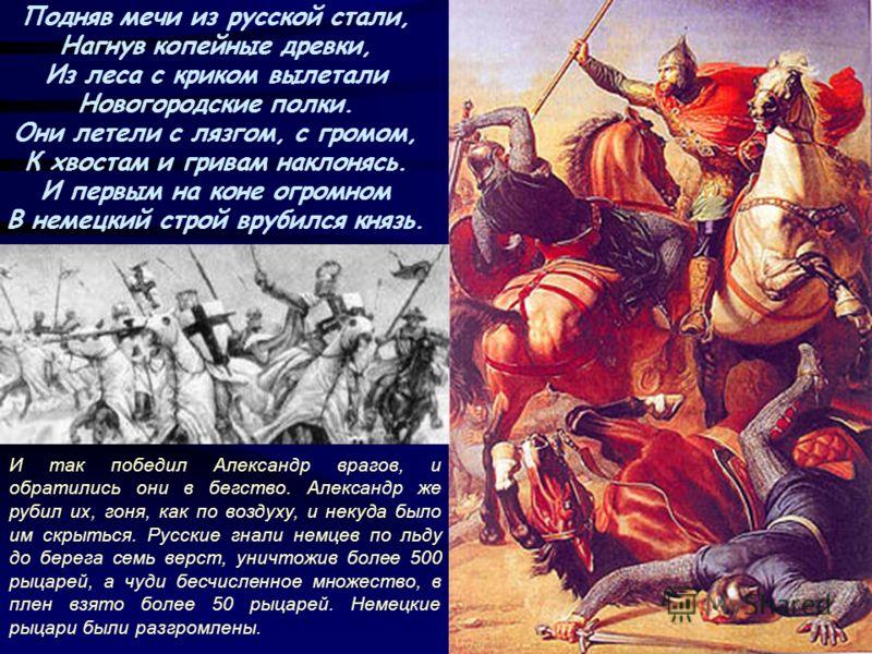 Подняв мечи из русской стали, Нагнув копейные древки, Из леса с криком вылетали Новогородские полки. Они летели с лязгом, с громом, К хвостам и гривам наклонясь. И первым на коне огромном В немецкий строй врубился князь. И так победил Александр враго
