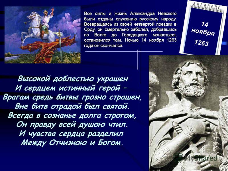 Все силы и жизнь Александра Невского были отданы служению русскому народу. Возвращаясь из своей четвертой поездки в Орду, он смертельно заболел, добравшись по Волге до Городецкого монастыря, остановился там. Ночью 14 ноября 1263 года он скончался. Вы