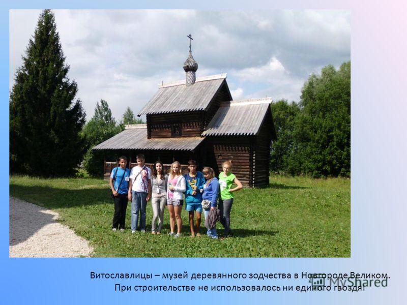 Витославлицы – музей деревянного зодчества в Новгороде Великом. При строительстве не использовалось ни единого гвоздя!