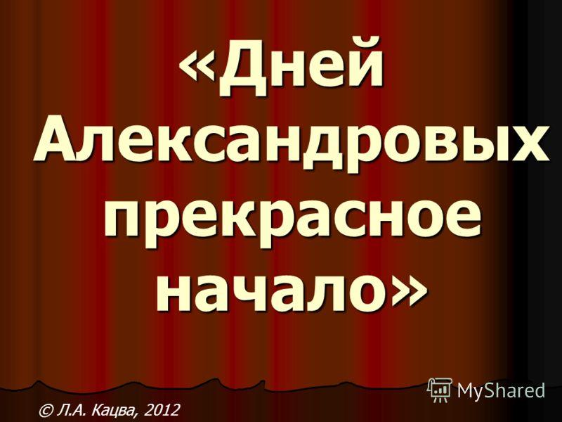 «Дней Александровых прекрасное начало» © Л.А. Кацва, 2012