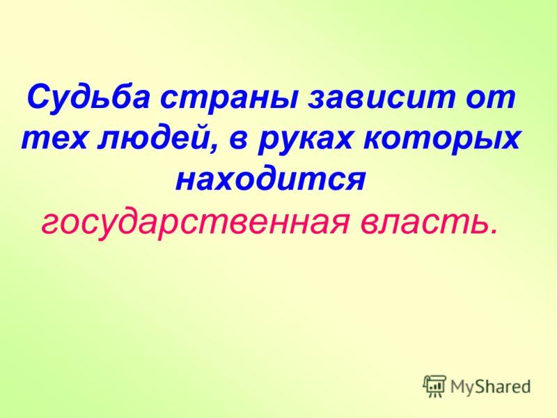 Судьба страны зависит от тех людей, в руках которых находится государственная власть.