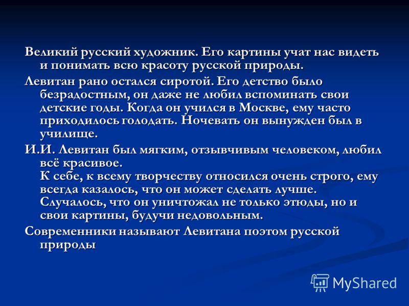 Великий русский художник. Его картины учат нас видеть и понимать всю красоту русской природы. Левитан рано остался сиротой. Его детство было безрадостным, он даже не любил вспоминать свои детские годы. Когда он учился в Москве, ему часто приходилось