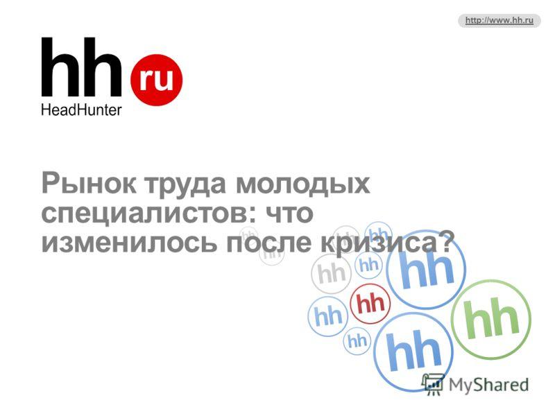 http://www.hh.ru Рынок труда молодых специалистов: что изменилось после кризиса?