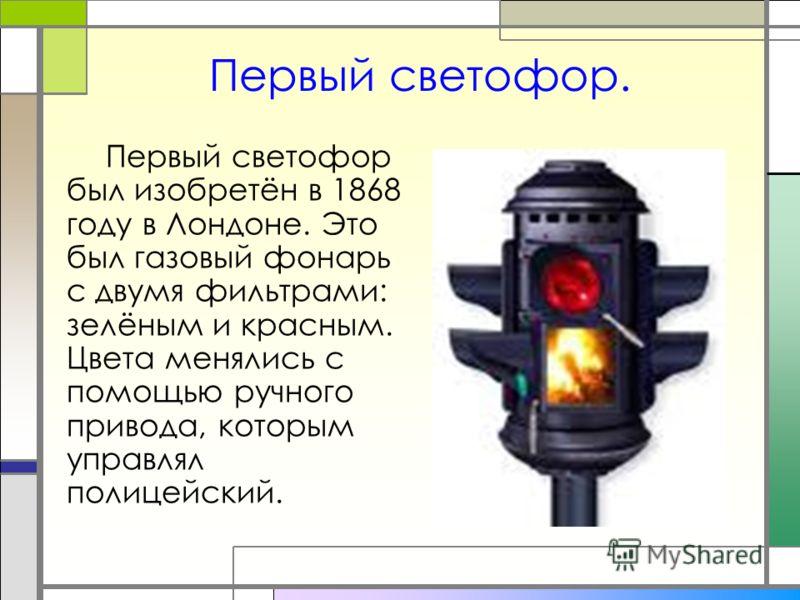 Первый светофор. Первый светофор был изобретён в 1868 году в Лондоне. Это был газовый фонарь с двумя фильтрами: зелёным и красным. Цвета менялись с помощью ручного привода, которым управлял полицейский.